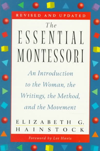 The Essential Montessori: An Introduction to The Woman, The Writings,   The Method & The Movement