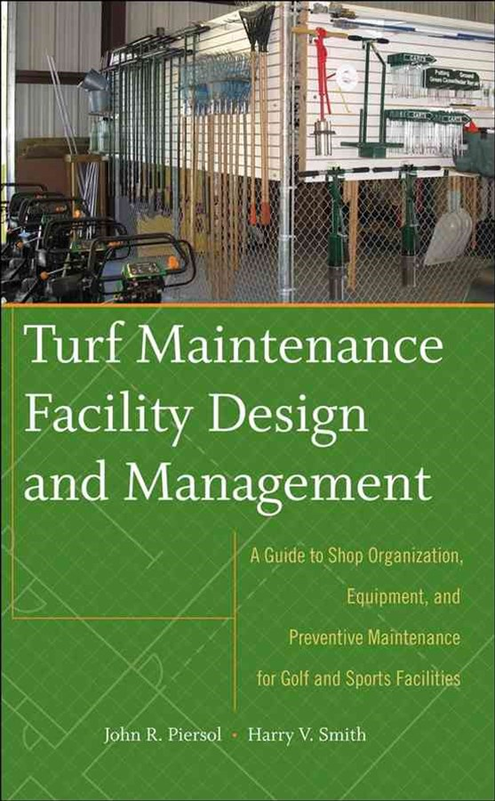 Turf Maintenance Facility Design and Management:a Guide to Shop Organization, Equipment, and Preventive Maintenance for Golf and Sports Facilities