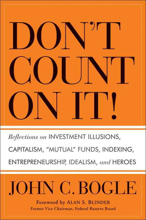 Don't Count on It! Reflections on Investment Illusions, Capitalism, 'Mutual' Funds, Indexing, Entre