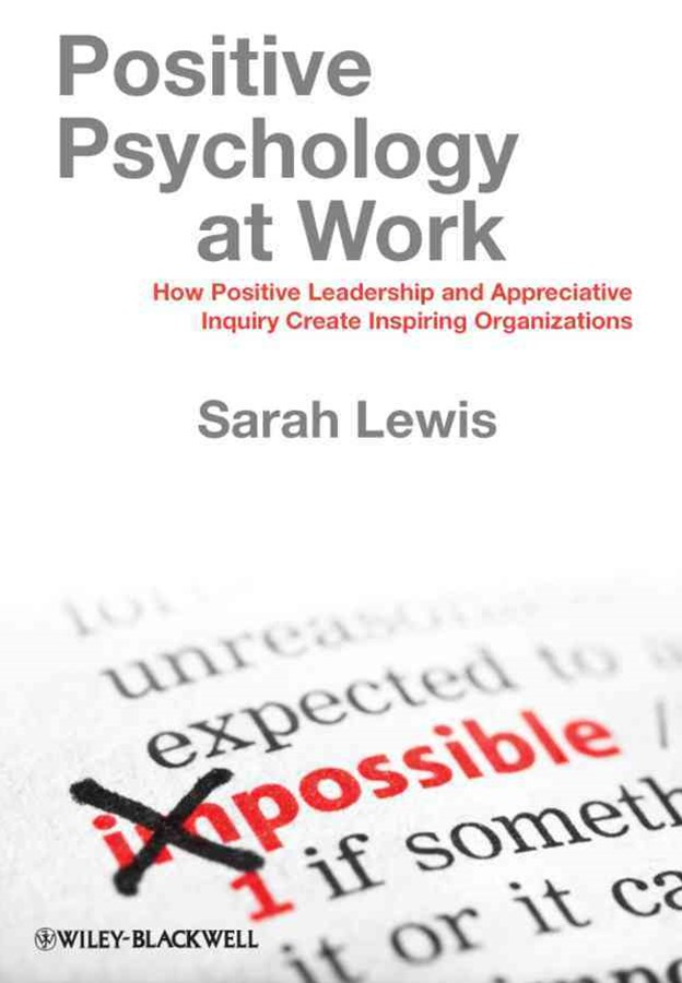 Positive Psychology at Work - How Positive        Leadership and Appreciative Inquiry Create        Inspiring Organizations
