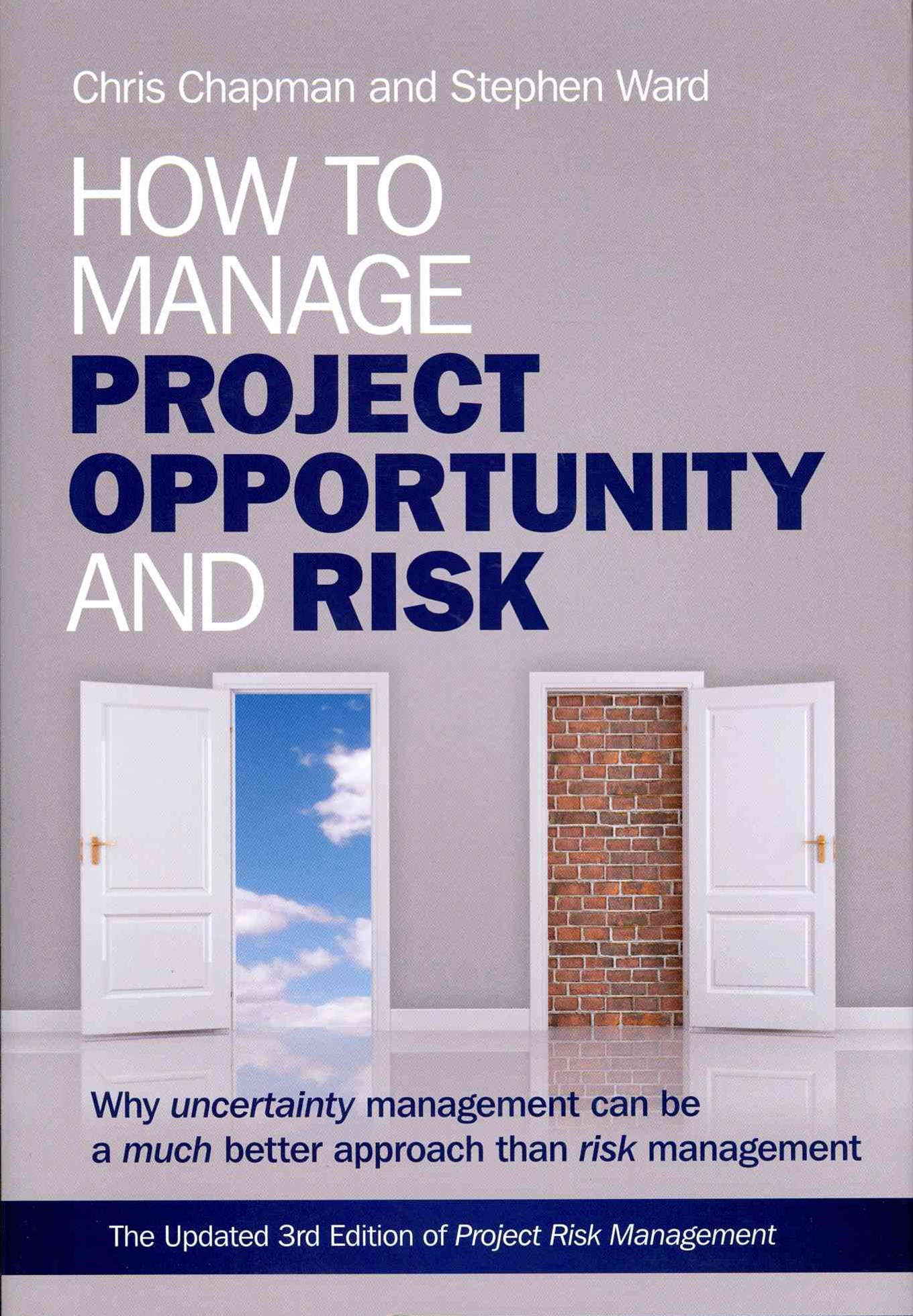 How to Manage Project Opportunity and Risk - Why  Uncertainty Management Can Be a Much Better       Approach Than Risk Management 3E
