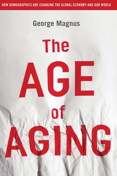 The Age of Aging:how Demogrphics Are Changing the Global Economy and Our World