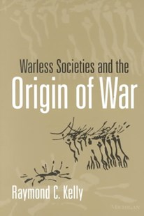 Warless Societies and the Origin of War by Raymond C. Kelly, Raymond C. Kelly (9780472067381) - PaperBack - Military