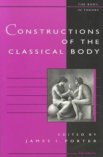 Constructions of the Classical Body by James I. Porter (9780472087792) - PaperBack - History Ancient & Medieval History