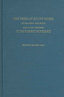 Deeds of Count Roger of Calabria and Sicily and of His Brother Duke Robert Guiscard by Kenneth Baxter Wolf (9780472114597) - HardCover - Biographies General Biographies