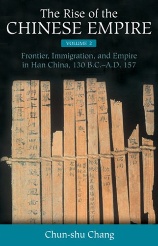 The Rise of the Chinese Empire: Frontier, Immigration, and Empire in Han China, 130 B.C.-A.D. 157