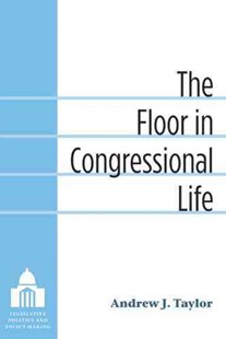 The Floor in Congressional Life by Andrew J. Taylor (9780472118090) - HardCover