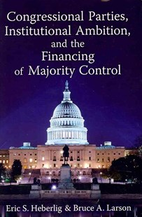 Congressional Parties, Institutional Ambition, and the Financing of Majority Control by Eric S. Heberlig, Bruce A. Larson (9780472118137) - HardCover - Politics Political Issues