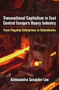Transnational Capitalism in East Central Europe's Heavy Industry by Aleksra Sznajder Lee (9780472119875) - HardCover - Business & Finance Ecommerce