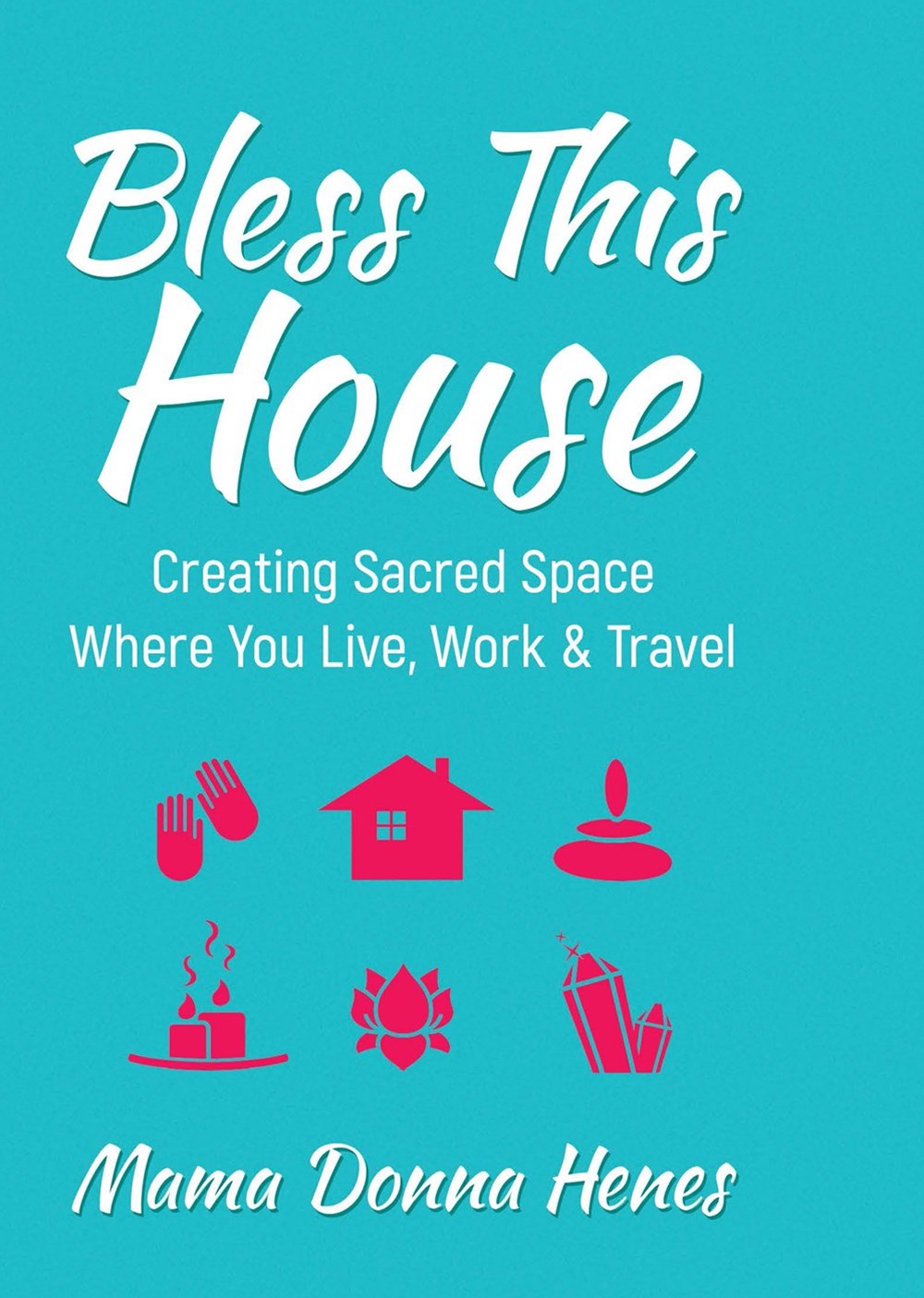 Bless this House: Creating Sacred Space Where You Live, Work and Travel
