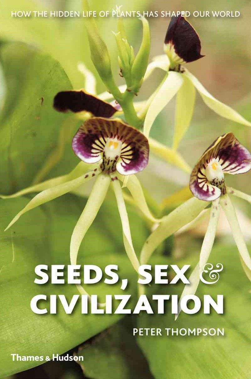 Seeds, Sex and Civilization: Hidden Life of Plants Shaped Our Wor