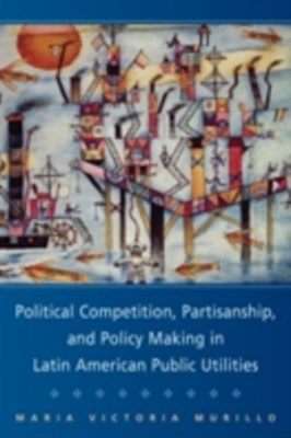 Political Competition, Partisanship, and Policy Making in Latin American Public Utilities