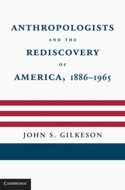 Anthropologists and the Rediscovery of America, 1886-1965