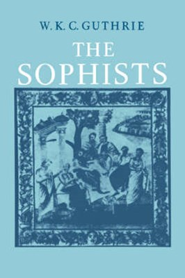 A History of Greek Philosophy: Volume 3, The Fifth Century Enlightenment, Part 1, The Sophists