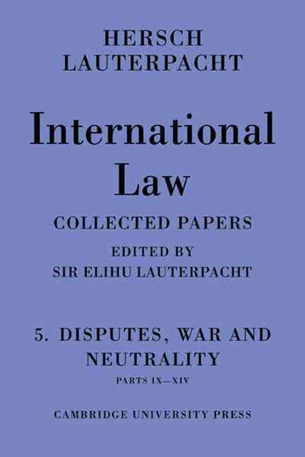 International Law: Volume 5 , Disputes, War and Neutrality, Parts IX-XIV