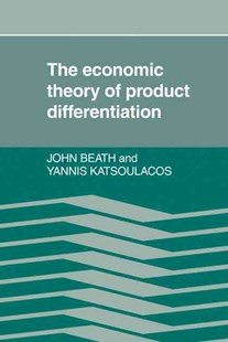 The Economic Theory of Product Differentiation by John Beath, Yannis Katsoulacos (9780521335263) - HardCover - Business & Finance Careers