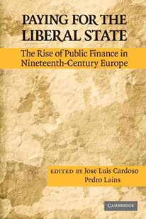 Paying for the Liberal State by José Luís Cardoso, Pedro Lains (9780521518529) - HardCover - Business & Finance Ecommerce