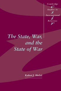 The State, War, and the State of War by Kalevi J. Holsti, Thomas Biersteker, Chris Brown, Phil Cerny, Joseph Grieco, A. J. R. Groom, Richard Higgott, G. John Ikenberry, Caroline Kennedy-Pipe, Steve Lamy, Steve Smith (9780521571135) - HardCover - Military