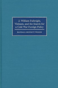 J. William Fulbright, Vietnam, and the Search for a Cold War Foreign Policy by Randall Bennett Woods (9780521620598) - HardCover - Biographies Political