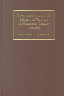 Governmentality and the Mastery of Territory in Nineteenth-Century America by Matthew G. Hannah, Matthew G. Hannah (9780521660334) - HardCover - Business & Finance Ecommerce
