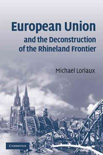 European Union and the Deconstruction of the Rhineland Frontier by Michael Loriaux (9780521707077) - PaperBack - Business & Finance Ecommerce
