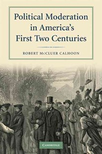 Political Moderation in America's First Two Centuries by Robert McCluer Calhoon, Robert McCluer Calhoon (9780521734165) - PaperBack - History Latin America