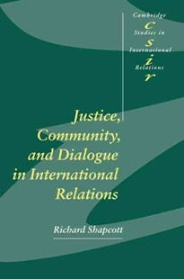 Justice, Community and Dialogue in International Relations by Richard Shapcott, Richard Shapcott, Thomas Biersteker, Chris Brown, Phil Cerny, Joseph Grieco, A. J. R. Groom, Richard Higgott, G. John Ikenberry, Caroline Kennedy-Pipe, Steve Lamy, Steve Smith (9780521784474) - PaperBack - Philosophy Modern