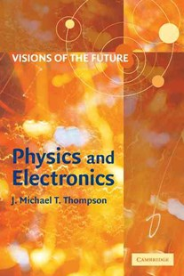 Visions of the Future: Physics and Electronics by J. M. T. Thompson (9780521805384) - PaperBack - Computing