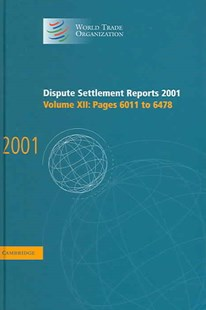 Dispute Settlement Reports 2001: Volume 12, Pages 6011-6478 by World Trade Organization (9780521835978) - HardCover - Business & Finance Ecommerce