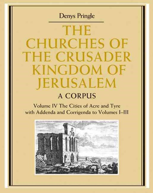 The Churches of the Crusader Kingdom of Jerusalem: Volume 4, The Cities of Acre and Tyre with Addenda and Corrigenda to Volumes 1-3