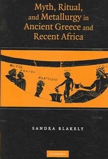Myth, Ritual and Metallurgy in Ancient Greece and Recent Africa by Sandra Blakely (9780521855006) - HardCover - Art & Architecture Art History