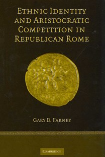 Ethnic Identity and Aristocratic Competition in Republican Rome by Gary D. Farney (9780521863315) - HardCover - History Ancient & Medieval History