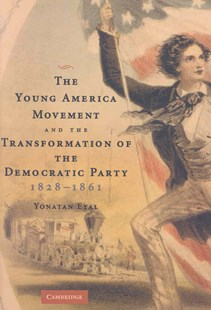 The Young America Movement and the Transformation of the Democratic Party, 1828–1861 by Yonatan Eyal (9780521875646) - HardCover - History Latin America