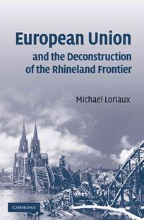 European Union and the Deconstruction of the Rhineland Frontier by Michael Loriaux (9780521880848) - HardCover - Business & Finance Ecommerce