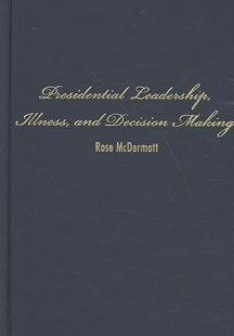 Presidential Leadership, Illness, and Decision Making by Rose McDermott (9780521882729) - HardCover - Politics Political History