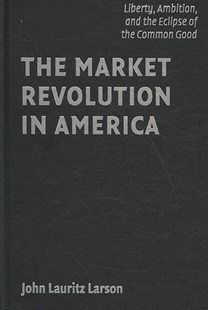 The Market Revolution in America by John Lauritz Larson (9780521883658) - HardCover - Business & Finance Ecommerce