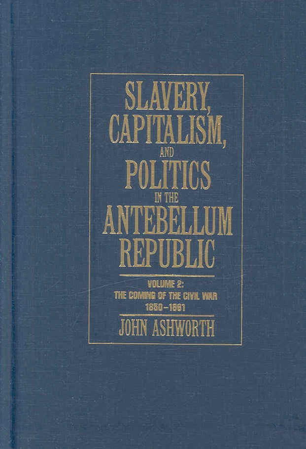 Slavery, Capitalism and Politics in the Antebellum Republic: Volume 2, The Coming of the Civil War, 1850–1861