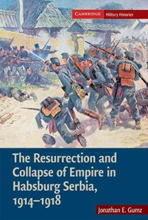 The Resurrection and Collapse of Empire in Habsburg Serbia, 1914–1918: Volume 1 by Jonathan E. Gumz, Jonathan E. Gumz (9780521896276) - HardCover - History European