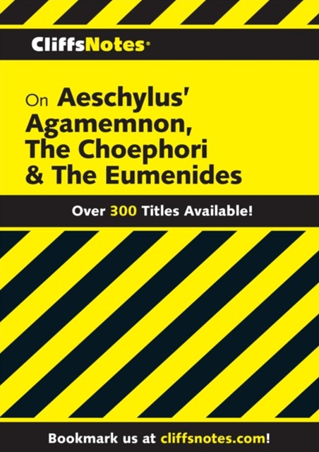 CliffsNotes on Aeschylus' Agamemnon, The Choephori & The Eumenides