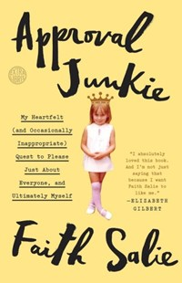 Approval Junkie: My Heartfelt (And Occasionally Inappropriate) Quest To Please Just About Everyone, And Ultimately Myself by Faith Salie (9780553419955) - PaperBack - Biographies General Biographies