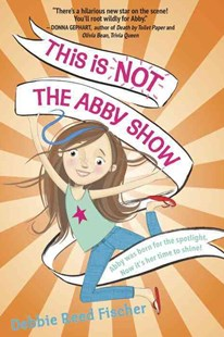 This Is Not the Abby Show by Debbie Reed Fischer (9780553536348) - HardCover - Children's Fiction Older Readers (8-10)