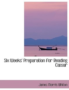 Six Weeks' Preparation for Reading Cabsar by James Morris Whiton (9780554417301) - HardCover - History