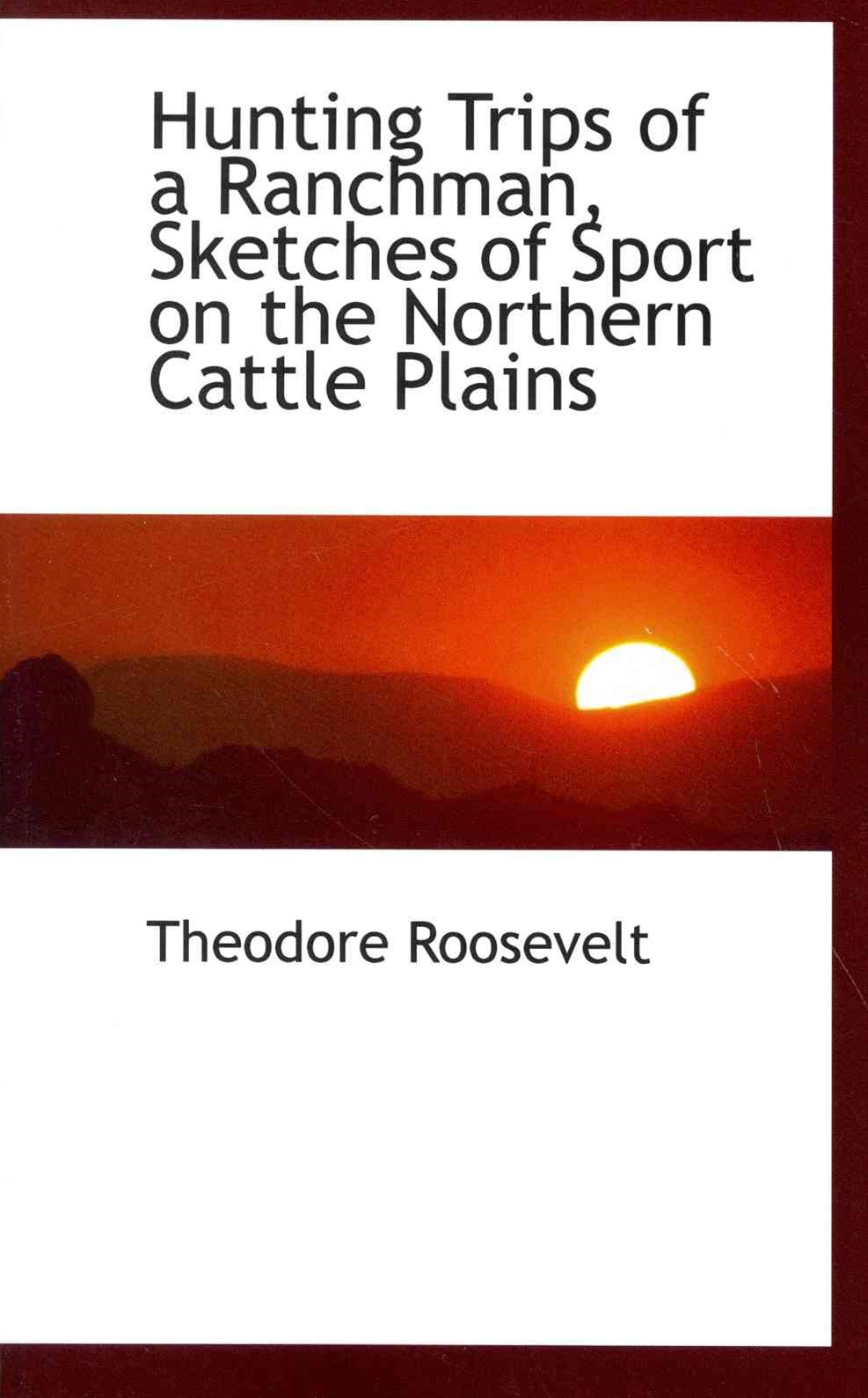 Hunting Trips of a Ranchman, Sketches of Sport on the Northern Cattle Plains