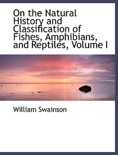 On the Natural History and Classification of Fishes, Amphibians, and Reptiles, Volume I by William Swainson (9780554479101) - PaperBack - History