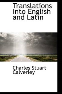 Translations Into English and Latin by Charles Stuart Calverley (9780554515687) - PaperBack - History