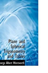 Plane and Spherical Trigonometry and Tables by George Albert Wentworth (9780554536545) - HardCover - History