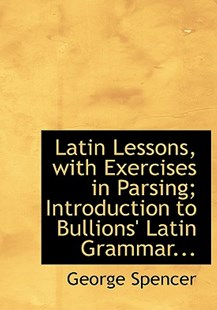 Latin Lessons, with Exercises in Parsing; Introduction to Bullions' Latin Grammar... by George Spencer (9780554839295) - HardCover - History