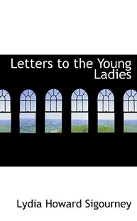Letters to the Young Ladies by Lydia Howard Sigourney (9780554914442) - PaperBack - History