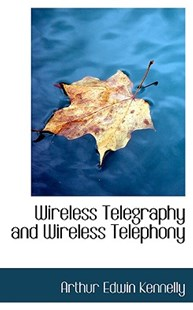 Wireless Telegraphy and Wireless Telephony by Arthur Edwin Kennelly (9780554962344) - PaperBack - History