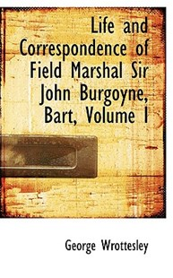 Life and Correspondence of Field Marshal Sir John Burgoyne, Bart, Volume I by George Wrottesley (9780559386435) - HardCover - History